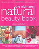 Ultimate Natural Beauty Book: 100 Gorgeous Beauty Products to Make Easily at Home