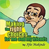 Making the Right Choices... for Me and My Friends, Afie Makinde, 1425769330