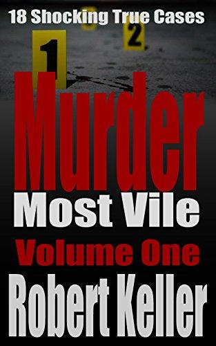 Murder Most Vile Volume 1: 18 Shocking True Crime Murder Cases