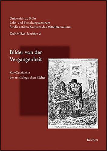 Bilder von der Vergangenheit: Zur Geschichte der Archaologischen Facher (Schriften Des Lehr- Und Forschungszentrums F'Ur Die Antiken)