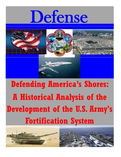 Download Defending America's Shores: A Historical Analysis of the Development of the U.S. Army's Fortification System (Defense) PDF