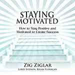 Staying Motivated: How to Stay Positive and Motivated to Create Success | Zig Ziglar,Larry Iverson,Bryan Flanagan