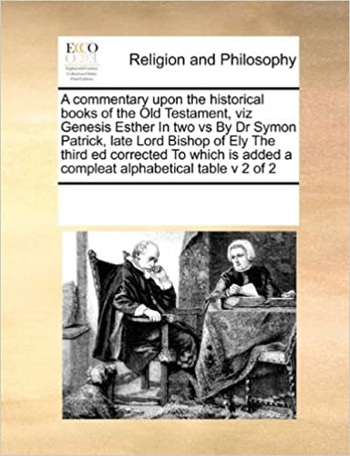 A commentary upon the historical books of the Old Testament, viz GenesisEsther In two vs ByDr Symon Patrick, late Lord Bishop of Ely The third ed ... added a compleat alphabetical table v 2 of 2