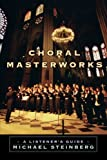 Choral Masterworks: A Listener's Guide by Michael Steinberg (2008-03-28)