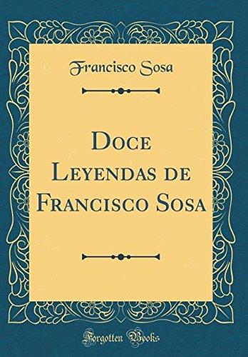 Doce Leyendas de Francisco Sosa (Classic Reprint) (Spanish Edition)