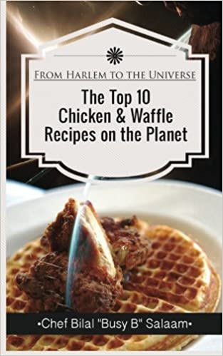 By Chef Bilal Busy B Salaam From Harlem To The Universe The Top 10 Chicken & Waffle Recipes on the Planet