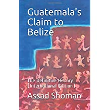 Guatemala's Claim to Belize: The Definitive History (International Edition)