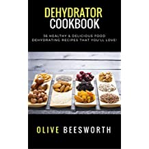 Dehydrator Cookbook: 36 Healthy & Delicious Food Dehydrating Recipes That You'll Love!