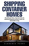 Shipping Container Homes: The Ultimate Plans, Tips and Tricks to Building Shipping Container Home for Sustainable Living!