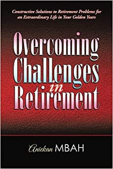 Book Overcoming Challenges in Retirement: Constructive Solutions to Retirement Problems for an Extraordinary Life in Your Golden Years