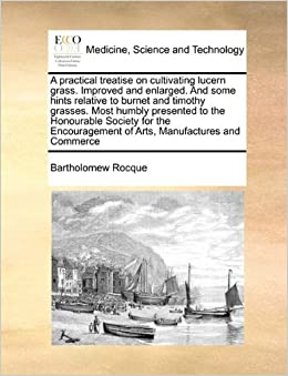 A practical treatise on cultivating lucern grass. Improved and enlarged. And some hints relative to burnet and timothy grasses. Most humbly presented ... of Arts, Manufactures and Commerce