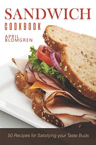 Sandwich Cookbook: 50 Recipes for Satisfying your Taste Buds by April Blomgren