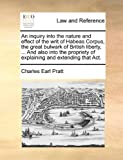 An Inquiry into the Nature and Effect of the Writ of Habeas Corpus, the Great Bulwark of British Liberty, and Also into the Propriety of Explainin, Charles Earl Pratt, 1170379265