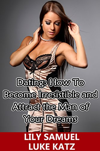 Dating: How To Become Irresistible and Attract the Man of Your Dreams: How To Get Your Prince Charming Want You! (Dating Advice For Women Book 2) (Dating Manners)