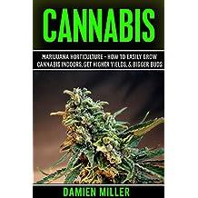 Cannabis: Marijuana Horticulture - How to Easily Grow Cannabis Indoors, Get Higher Yields, & Bigger Buds (Indoor Marijuana & Cannabis Cultivation, Growing Marijuana, Growing Cannabis)
