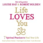 Life Loves You: 7 Spiritual Practices to Heal Your Life | Louise Hay,Robert Holden