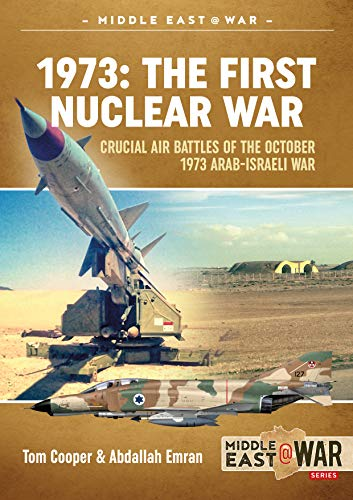 Israeli Air - 1973: The First Nuclear War: Crucial Air Battles of the October 1973 Arab-Israeli War (Middle East@War)