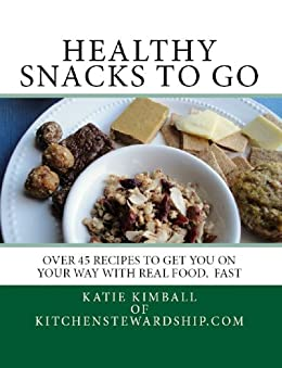 Healthy Snacks to Go: Over 45 recipes to get you on your way with real food, fast by [Kimball, Katie]