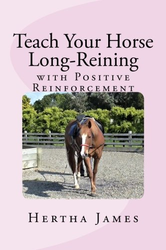 (Teach Your Horse Long-Reining with Positive Reinforcement (Life Skills for Horses) (Volume 8))