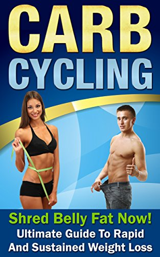 Carb Cycling: Shred Belly Fat Now!: Ultimate Guide to Rapid And Sustained Weight Loss (Carb Cycling, Carb Cycling (The Carb Cycling Diet)