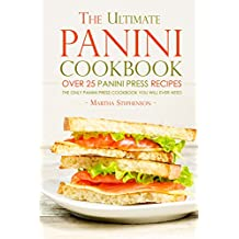 The Ultimate Panini Cookbook - Over 25 Panini Press Recipes: The Only Panini Press Cookbook You Will Ever Need