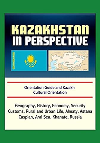 Kazakhstan in Perspective - Orientation Guide and Kazakh Cultural Orientation: Geography, History, Economy, Security, Customs, Rural and Urban Life, Almaty, Astana, Caspian, Aral Sea, Khanate, (Cultural Defense)