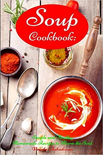 Soup Cookbook Simple And Healthy Homemade Recipes To Warm The Soul