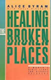 Healing the Broken Places, Alice Byram, 0891091475