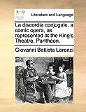 La Discordia Conjugale, a Comic Opera, As Represented at the King's Theatre, Pantheon, Giovanni Battista Lorenzi, 1140808060