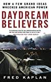 Daydream Believers: How a Few Grand Ideas Wrecked American Power 1st edition by Kaplan, Fred (2008) Paperback