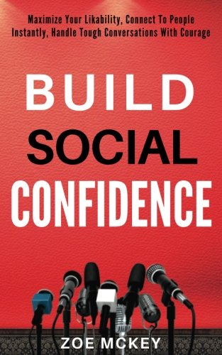 Build Social Confidence: Maximize Your Likability, Connect To People Instantly, Handle Tough Conversations With Courage pdf