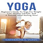 Yoga: Beginner's Guide to Yoga for Weight Loss, Healthy Lifestyle, and Peaceful Mind Starting Now! | Catherine E. Vonn