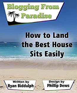 How to Land the Best House Sits Easily: Blogging from Paradise by [Biddulph, Ryan]
