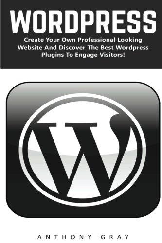 WordPress: Create Your Own Professional Looking Website And Discover The Best Wordpress Plugins To Engage Visitors (Wordpress, WordPress 2016 Guide, WordPress Websites)