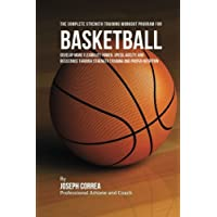 The Complete Strength Training Workout Program for Basketball: Develop more flexibility, power, speed, agility, and resistance through strength training and proper nutrition