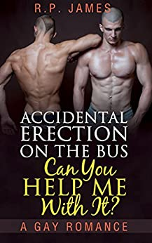 GAY ROMANCE: An Accidental Erection On The Bus. Can You Help Me With It? (gay romance, lgbt, new adult & college, short story, mystery, dating, sport, ... dating, sport, comedy, humor, holiday) by [James, R.P.]