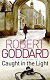 Front cover for the book Caught in the light by Robert Goddard