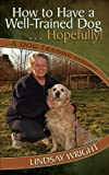 How to Have a Well-Trained Dog... Hopefully! A Dog Training Handbook, Lindsay Wright, 1847485731