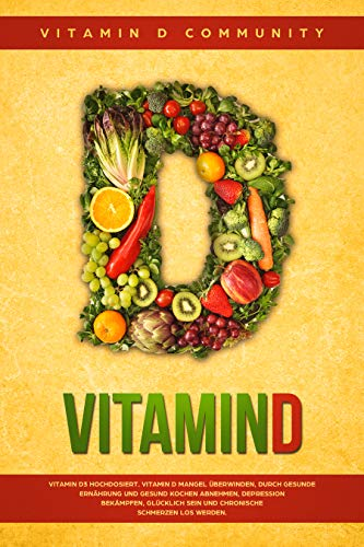 Vitamin D: Vitamin D3 hochdosiert. Vitamin D Mangel überwinden, durch gesunde Ernährung und gesund Kochen abnehmen, Depression bekämpfen, glücklich sein ... Schmerzen los werden. (German Edition)