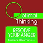 Resolve Your Anger: With Optimal Thinking | Rosalene Glickman Ph.D.