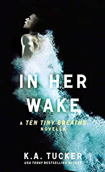In Her Wake: A Ten Tiny Breaths Novella (The Ten Tiny Breaths Series) by [Tucker, K.A.]