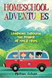 Homeschool Adventures: Learning Through the Power of Field Trips (Live, Learn, Work at Home)