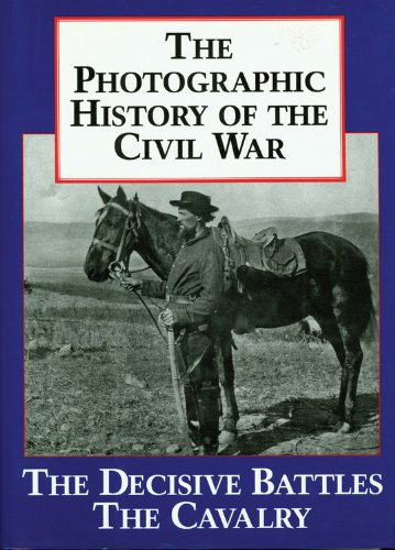 The Photographic History of the Civil War, Volume 2: Decisive Battles; The Calvary