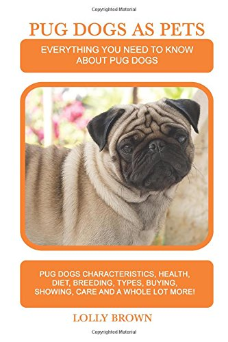 Pug Dogs as Pets: Pug Dogs Characteristics, Health, Diet, Breeding, Types, Buying, Showing, Care and a whole lot more! Everything You Need to Know about Pug Dogs pdf epub