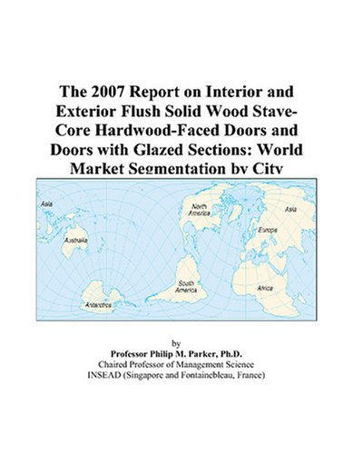 The 2007 Report on Interior and Exterior Flush Solid Wood Stave-Core Hardwood-Faced Doors and Doors with Glazed Sections: World Market Segmentation by (Glazed Hardwood Door)