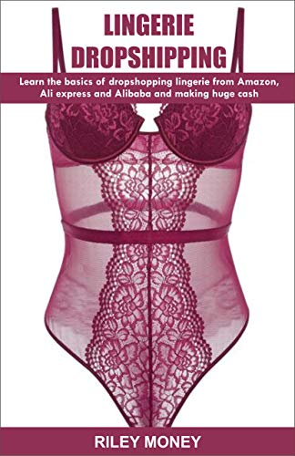 LINGERIE DROPSHIPPING: learn the basics of droshipping lingerie from amazon, aliexpress and alibaba and making huge cash (Best Suppliers For Dropshipping)