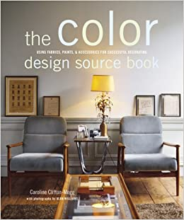 Color Design Source Book Using Fabrics Paints Accessories For Successful Decorating Caroline Clifton Mogg Alan Williams 9781845974602 Amazon