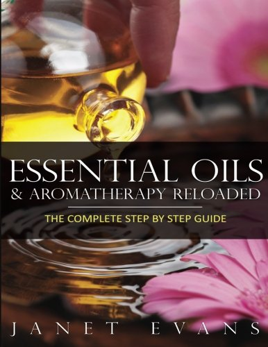 Essential Oils & Aromatherapy Reloaded: The Complete Step by Step Guide pdf epub