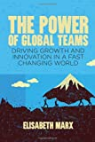 The Power of Global Teams : Driving Growth and Innovation in a Fast Changing World, Marx, Elisabeth, 1137008113