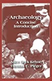 Archaeology : A Concise Introduction, Kehoe, Alice Beck and Pleger, Thomas C., 1577664507